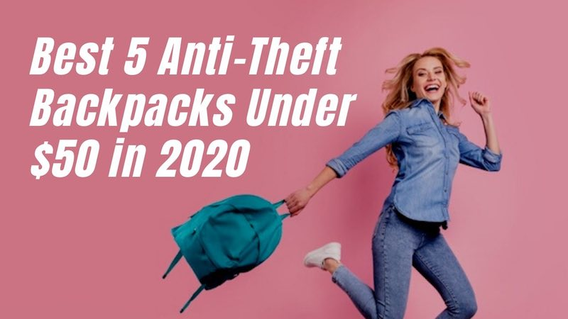 Best 5 Anti-Theft Backpacks Under $50 in 2020