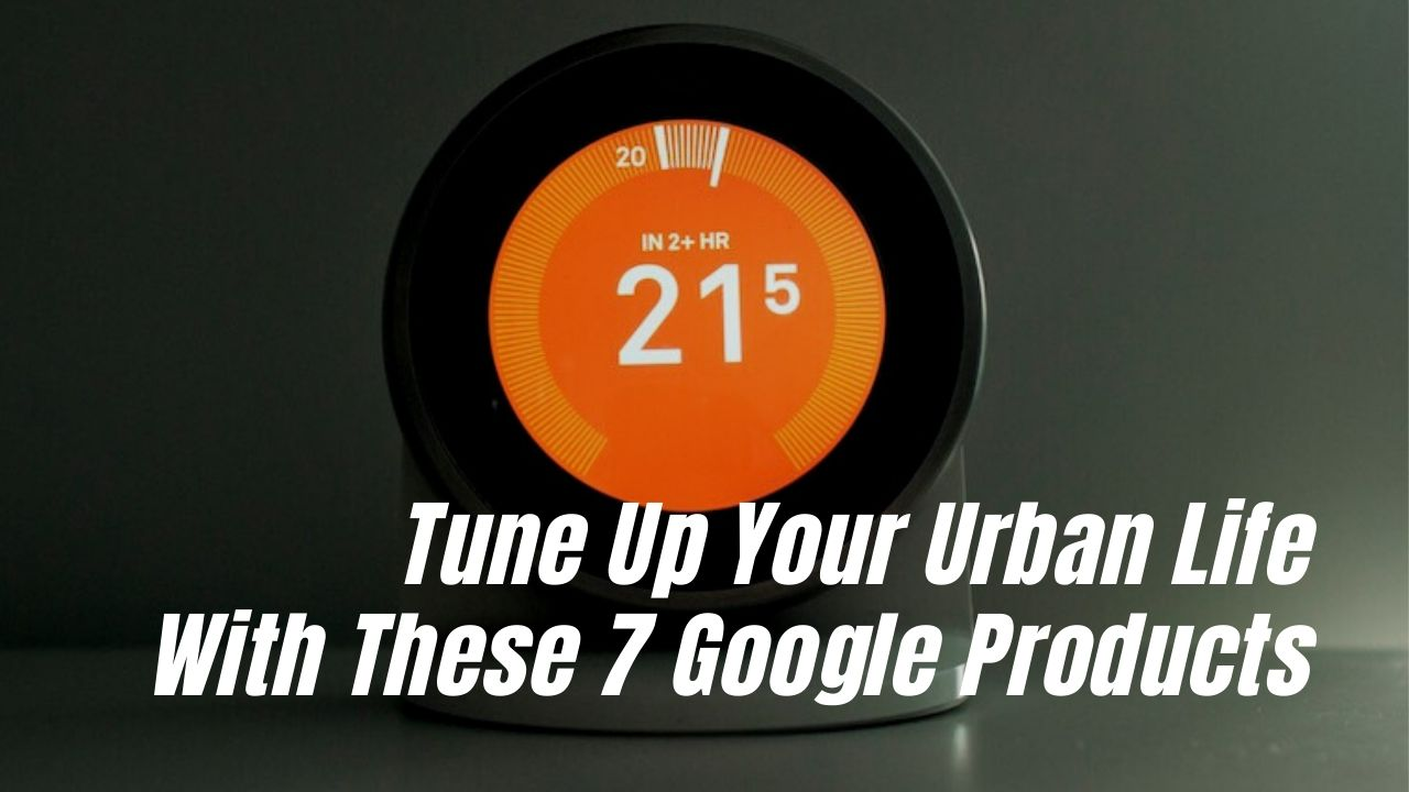 These Google Products will help you tune up your urban life
